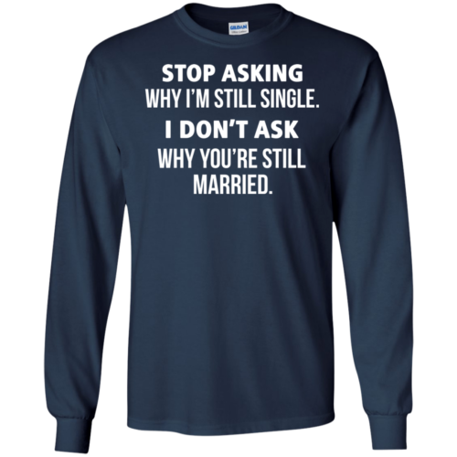 Stop asking me why i'm still single shirt, tank, sweater