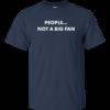 People Not A Big Fan Tshirt, vneck, tank, hoodie
