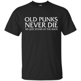 Old Punks Never Die We Just Stand At The Back tshirt, tank, hoodie
