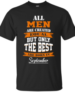 All Men Are Created Equal but Only The Best Are Born in September Tshirt, Tank, Hoodie