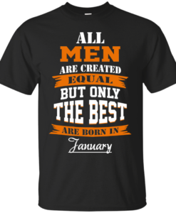 All Men Are Created Equal but Only The Best Are Born in January Tshirt, Tank, Hoodie