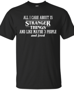 All I care about is stranger things and like maybe 3 people and food tshirt, tank, long sleeve