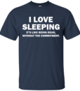 I love sleeping Its like being dead without the commitment tshirt, tank, hoodie