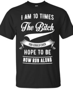 I am 10 times the bitch you could ever hope to be now run along tshirt, tank, hoodie