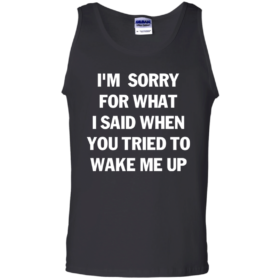 Im Sorry For What I Said When You Tried To Wake Me Up Tshirt, Tank, Sweater