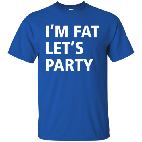 Funny shirt: I'm Fat Let's Party Tshirt, Tank, Sweater