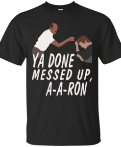 Ya Done Messed Up A a ron Tshirt, Tank, Sweater