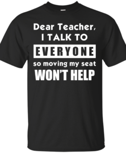 Dear Teacher I Talk To Everyone So Moving My Seat Wont Help Tshirt, Tank, Sweater