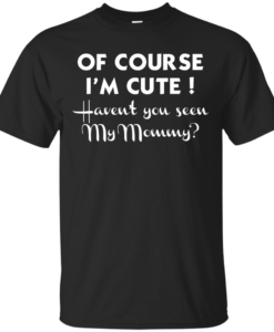 Of course I'm cute haven't you seen my mommy Tshirt, Tank, Sweater