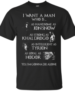 Game Of Thrones – I want a man who is as handsome as jon snow – as strong as khal drogo t shirt,tank