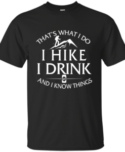 Hiking Shirt: That's What I Do I Hike I Drink and I Know Things
