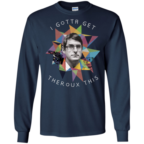 Louis Theroux: I Gota Get Theroux This Tshirt, Sweater, Tank