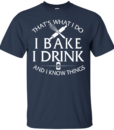 That's What I Do I Bake I Drink and I Know Things tshirt, tank