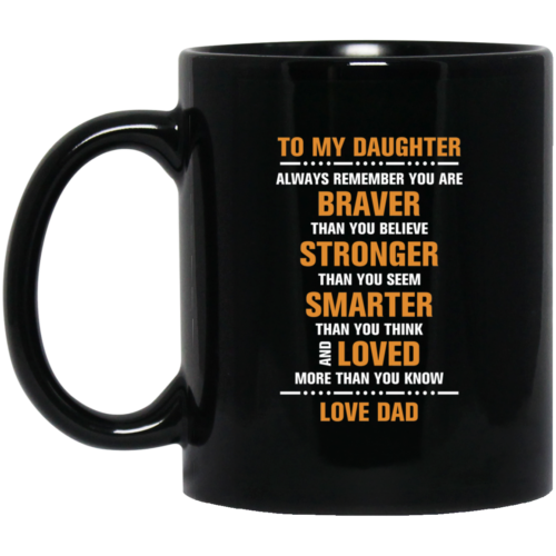 To my daughter – Always remember you are braver than you believe – stronger – smarter – loved coffee mugs