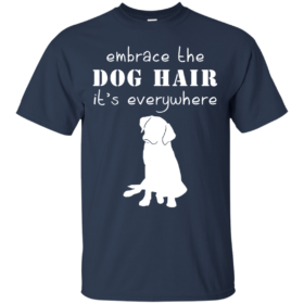 Embrace the dog hair it's everywhere t shirt, tank, long sleeve
