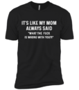 It's Like My Mom Always Said What The Fuck Is Wrong With You t shirt, tank, long sleeve