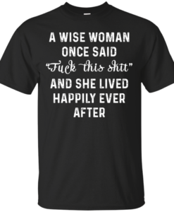A wise woman once said fuck this shit t shirt, tank, long sleeve
