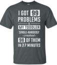 I Got 99 Problems and My Toddler Single Handedly Created 98 Of Them In 27 Minutes t shirt, long sleeve, hoodie