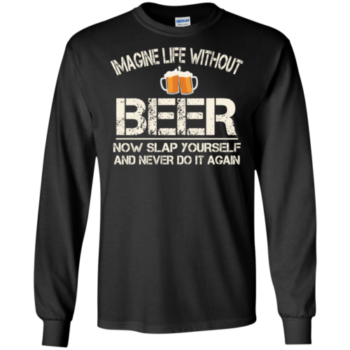 Love Beer Shirts – Imagine life without beer now slap yourself and never do it again t shirt, long sleeve, hoodie