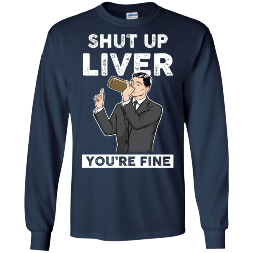 Archer Shut Up Liver You're Fine t shirt, long sleeve, hoodie