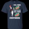 Mountain Dewaholic: I will drink Mountain Dew here or there I will drink Mountain Dew every where t shirt, long sleeve, hoodie