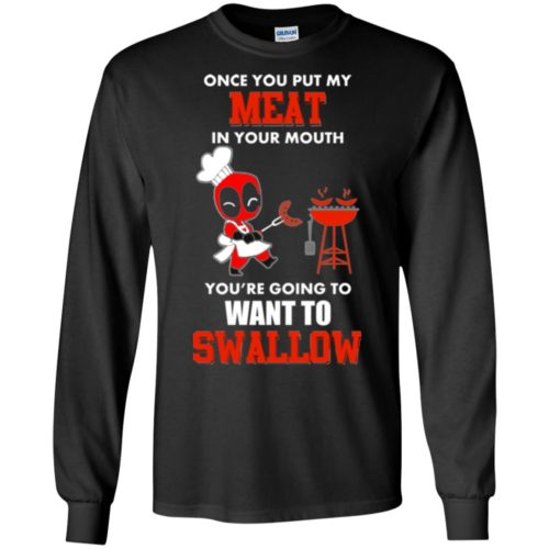 Deadpool : Once you put my meat in your mouth you're going to want to swallow t shirt, vneck, hoodie