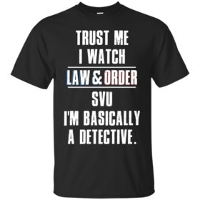 Trust me I watch law and order svu I'm bassically a detective t shirt, long sleeve, hoodie