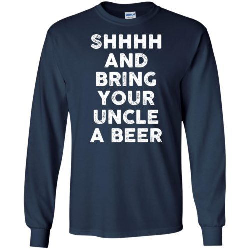 Shhh and bring your uncle a beer t shirt, long sleeve, hoodie