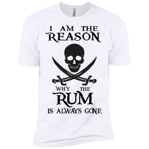 I am the reason why the rum is always gone t shirt, long sleeve, hoodie