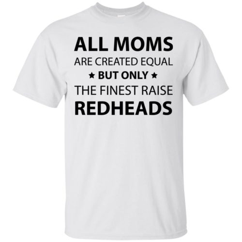 All moms are created equal but only the finest raise redheads tshirt, long sleeve, tank