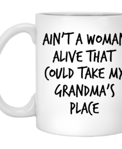 Ain't a woman alive that could take my grandma's place mugs