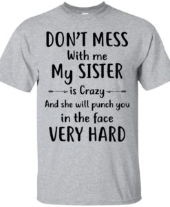 Don't mess with me my Sister is crazy and she will punch you in the face very hard t shirt, long sleeve, hoodie