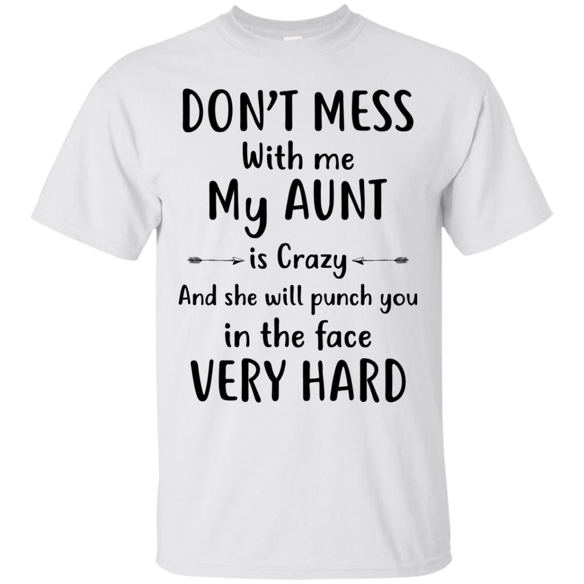 Don't mess with me my Aunt is crazy and she will punch you in the face very  hard t shirt, long sleeve, hoodie