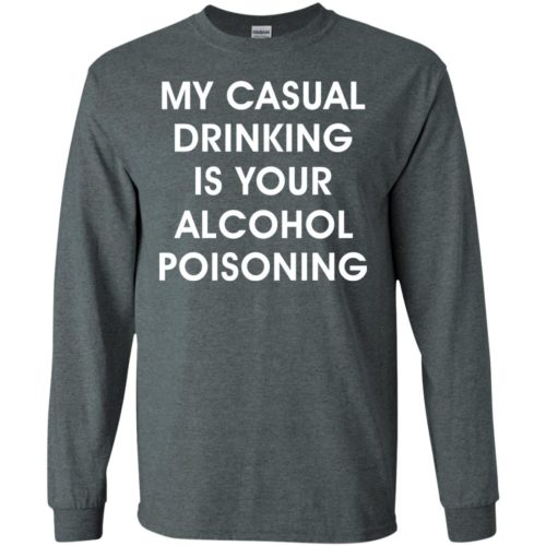 My casual drinking is your alcohol poisoning t shirt, long sleeve, hoodie
