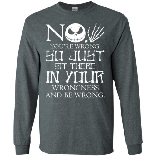 No, You are wrong so just sit there in your wrongness t shirt, long sleeve, tank