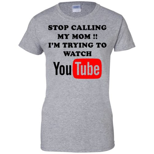 Stop calling my mom I'm trying to watch youtube t shirt, long sleeve, tank