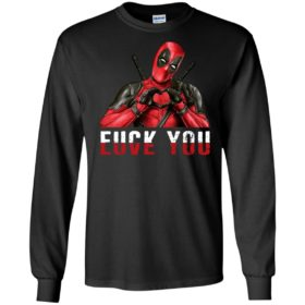 Deadpool : Fuck you Love you t shirt, long sleeve, hoodie