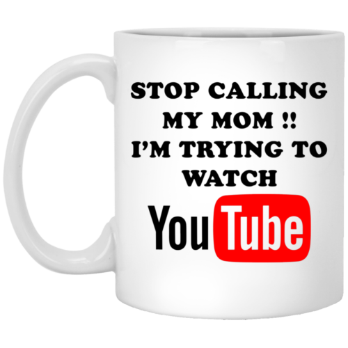 Stop calling my mom I'm trying to watch youtube mugs