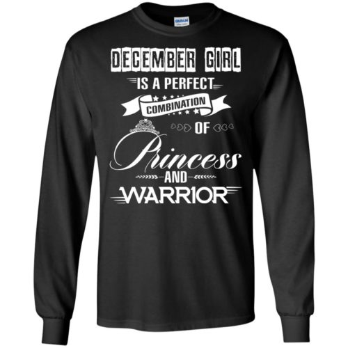December girl is a perfect combination of princess and warrior t shirt, long sleeve, hoodie