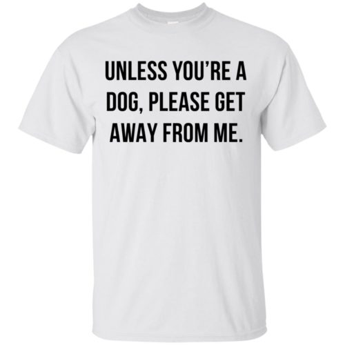 Unless you're a dog please get away from me t shirt, tank top, hoodie