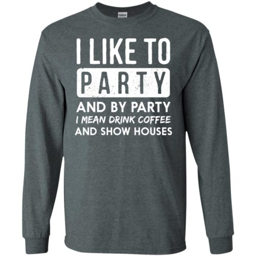 I like to party and by party I mean drink coffee and show houses t shirt, tank, hoodie