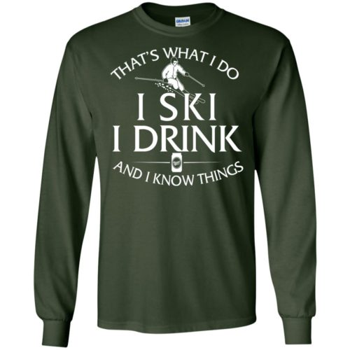 Skiing: That's what I do, I ski, I drink and I know things t shirt, ls, hoodie