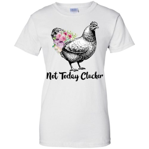 Not today Clucker t shirt, tank top, hoodie