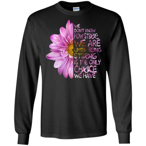 We don't know how strong we are until being strong is the only choice we have t shirt, ls, sweatshirt