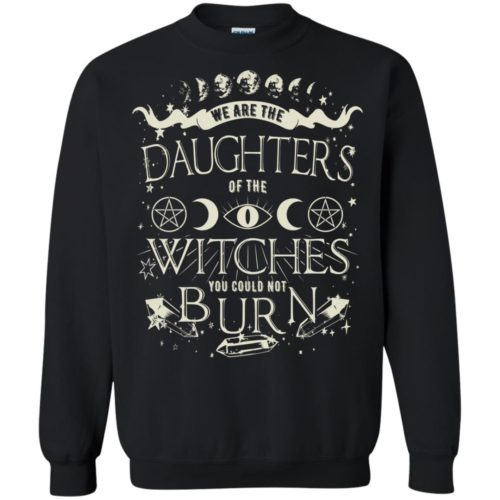 We are the daughters of the witches you could not burn t shirt, ls, sweatshirt