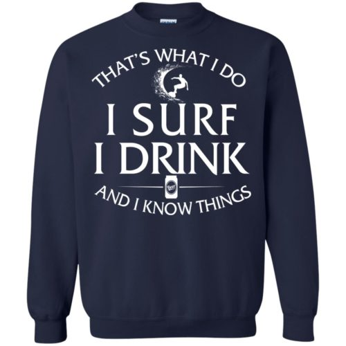 That's what I do I surf I drink and I know things t shirt, ls, hoodie