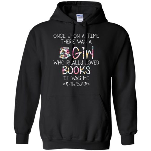 Once upon a time there was a girl who really loved books t shirt, tank, hoodie