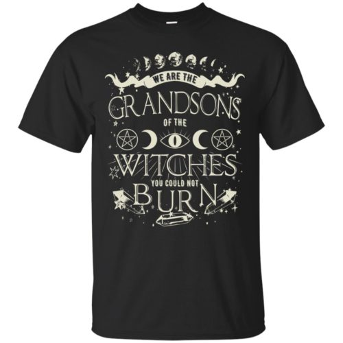 We are the grandsons of the witches you could not burn t shirt, ls, sweatshirt