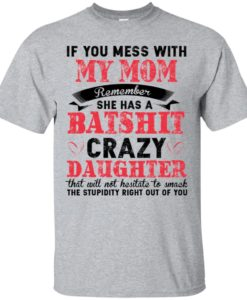 If you mess with my mom Remember she has a batshit crazy daughter t shirt, tank, hoodie