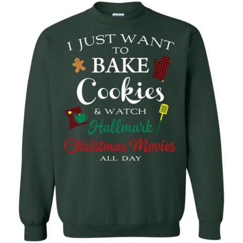 I just want to bake cookies and watch hallmark christmas movies all day t shirt, ls, sweatshirt
